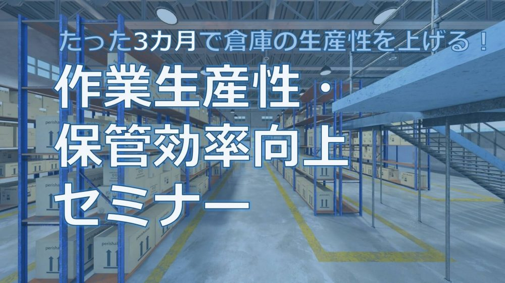 たった3カ月で倉庫の生産性を上げる! 作業生産性・保管効率向上セミナー